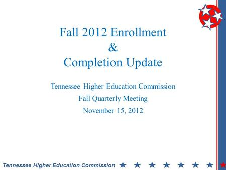 Tennessee Higher Education Commission Fall 2012 Enrollment & Completion Update Tennessee Higher Education Commission Fall Quarterly Meeting November 15,