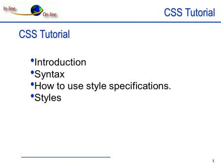 CSS Tutorial 1 Introduction Syntax How to use style specifications. Styles.