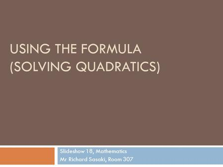 USING THE FORMULA (SOLVING QUADRATICS) Slideshow 18, Mathematics Mr Richard Sasaki, Room 307.