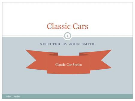SELECTED BY JOHN SMITH Classic Cars John L. Smith 1 Classic Car Series.