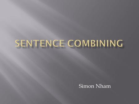 Simon Nham. Sentence combining is:  Making the sentence smoother  Easier to understand or clarify  Putting detailed sentence of two or more short,
