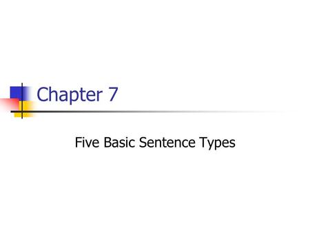 Chapter 7 Five Basic Sentence Types. Sentence Slots Subject / Predicate Predicate Intransitive BE Transitive.