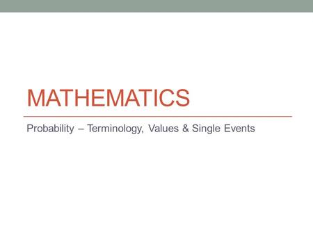 MATHEMATICS Probability – Terminology, Values & Single Events.