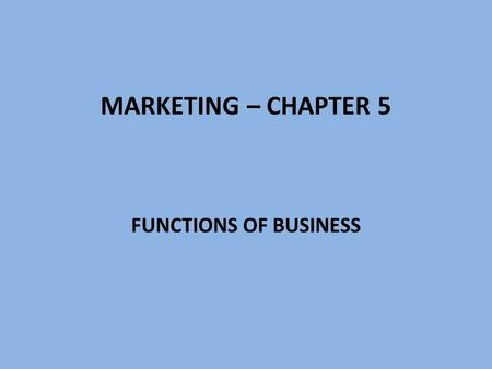 MARKETING – CHAPTER 5 FUNCTIONS OF BUSINESS. BUSINESS All activities involved in producing and marketing goods and services Two primary functions of business: