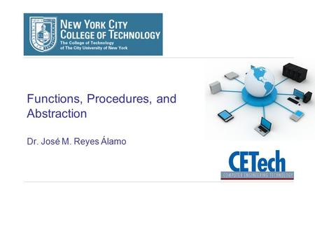 Functions, Procedures, and Abstraction Dr. José M. Reyes Álamo.