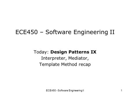 ECE450 - Software Engineering II1 ECE450 – Software Engineering II Today: Design Patterns IX Interpreter, Mediator, Template Method recap.
