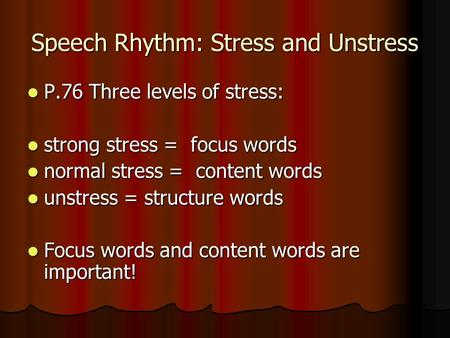 Speech Rhythm: Stress and Unstress P.76 Three levels of stress: P.76 Three levels of stress: strong stress = focus words strong stress = focus words normal.