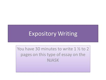 Expository Writing You have 30 minutes to write 1 ½ to 2 pages on this type of essay on the NJASK.