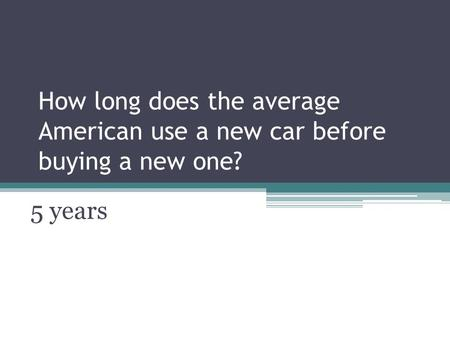 How long does the average American use a new car before buying a new one? 5 years.