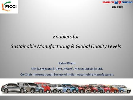 Enablers for Sustainable Manufacturing & Global Quality Levels Rahul Bharti GM (Corporate & Govt. Affairs), Maruti Suzuki (I) Ltd. Co-Chair (International)