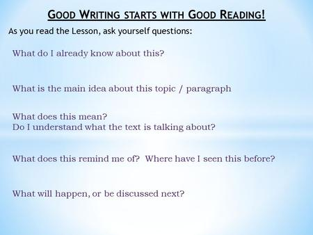 G OOD W RITING STARTS WITH G OOD R EADING ! As you read the Lesson, ask yourself questions: What do I already know about this? What is the main idea about.