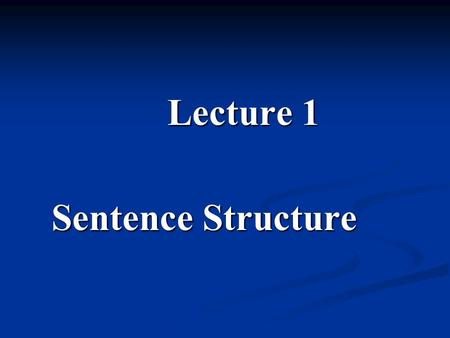 Lecture 1 Sentence Structure. Teaching Contents 1.1. Clause elements 1.1. Clause elements 1.2. Basic clause types and their transformation and expansion.