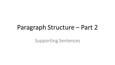 Paragraph Structure – Part 2 Supporting Sentences.