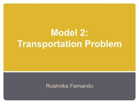 Model 2: Transportation Problem Roshnika Fernando.