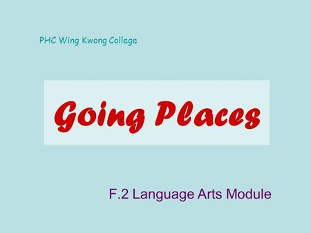 Going Places F.2 Language Arts Module PHC Wing Kwong College.