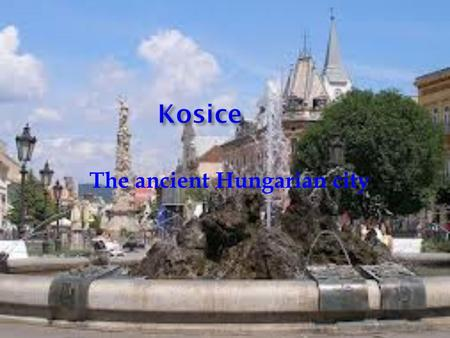 Kosice The ancient Hungarian city.  The city was made of two independent settlements: Lower Košice and Upper Košice  The two parts merged in the 13th.