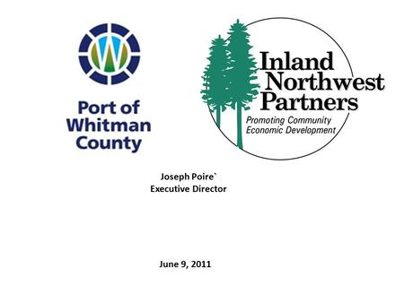 June 9, 2011 Joseph Poire` Executive Director. The Port of Whitman County is dedicated to improving the quality of life for all citizens of Whitman County.