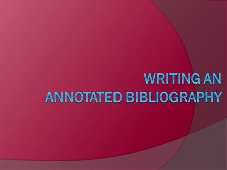 What is an Annotated Bibliography? First, what is an annotation?  An annotation is more than just a brief summary (250 words) of an article, book, Web.