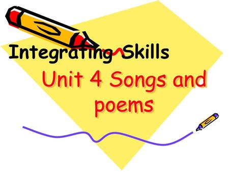 Unit 4 Songs and poems Integrating Skills. 1.I like song words because______. A. they are right B. they are better than poems C. they are greedy D. my.