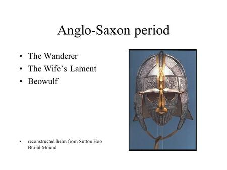 Anglo-Saxon period The Wanderer The Wife's Lament Beowulf reconstructed helm from Sutton Hoo Burial Mound.