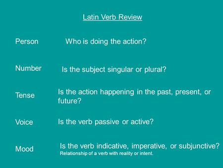 Latin Verb Review Person Number Tense Voice Mood Who is doing the action? Is the subject singular or plural? Is the action happening in the past, present,