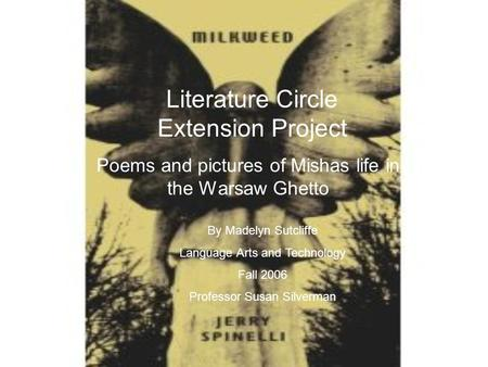Literature Circle Extension Project Poems and pictures of Mishas life in the Warsaw Ghetto By Madelyn Sutcliffe Language Arts and Technology Fall 2006.