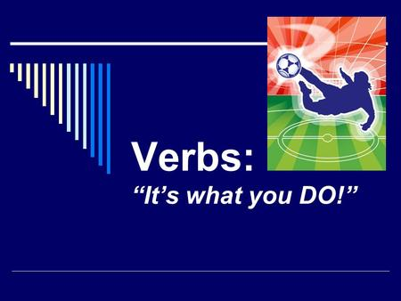 "Verbs: ""It's what you DO!"". Action Verbs  An action verb tells what the subject does or did. The action could be something you cannot see. Action verbs."