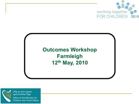 "Outcomes Workshop Farmleigh 12 th May, 2010. What's an Outcome ? 1. ""Outcomes are events, occurrences or changes in conditions, behaviour or attitudes."