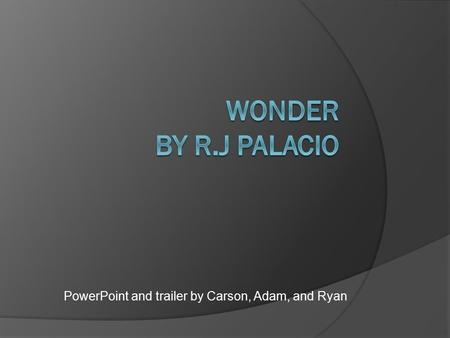 PowerPoint and trailer by Carson, Adam, and Ryan.