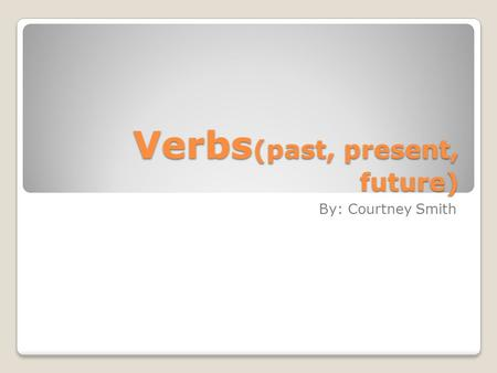 Verbs (past, present, future) By: Courtney Smith.