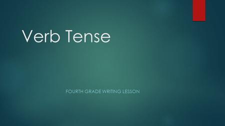Verb Tense FOURTH GRADE WRITING LESSON. Overview  This lesson will be taught to fourth grade students who need exposure to verb tense. The students in.