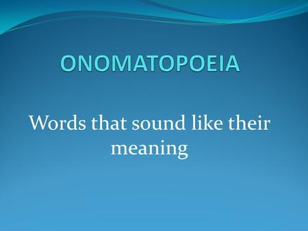 Words that sound like their meaning. Onomatopoeias.