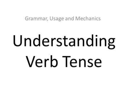 Understanding Verb Tense Grammar, Usage and Mechanics.