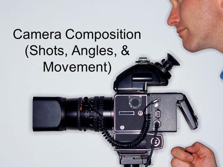 Camera Composition (Shots, Angles, & Movement). Standards/Competencies Standard 4.0 The student will organize information and communicate ideas by visualizing.