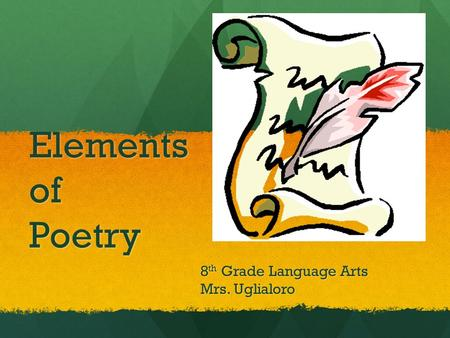 Elements of Poetry 8 th Grade Language Arts Mrs. Uglialoro.