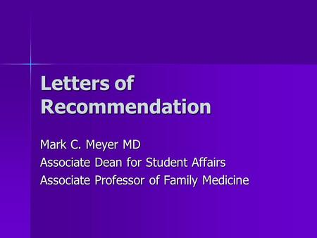 Letters of Recommendation Mark C. Meyer MD Associate Dean for Student Affairs Associate Professor of Family Medicine.