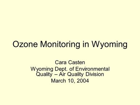 Ozone Monitoring in Wyoming Cara Casten Wyoming Dept. of Environmental Quality – Air Quality Division March 10, 2004.