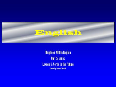 English Houghton Mifflin English Unit 5: Verbs Lesson 6: Verbs in the Future Created by: Tamara V. Russell.
