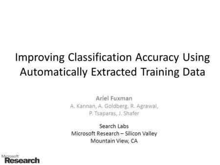Improving Classification Accuracy Using Automatically Extracted Training Data Ariel Fuxman A. Kannan, A. Goldberg, R. Agrawal, P. Tsaparas, J. Shafer Search.