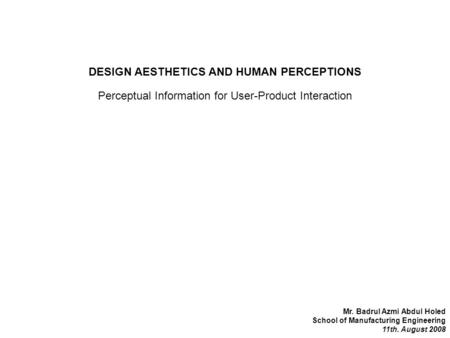 DESIGN AESTHETICS AND HUMAN PERCEPTIONS Mr. Badrul Azmi Abdul Holed School of Manufacturing Engineering 11th. August 2008 Perceptual Information for User-Product.