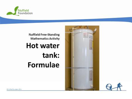 © Nuffield Foundation 2011 Nuffield Free-Standing Mathematics Activity Hot water tank: Formulae.