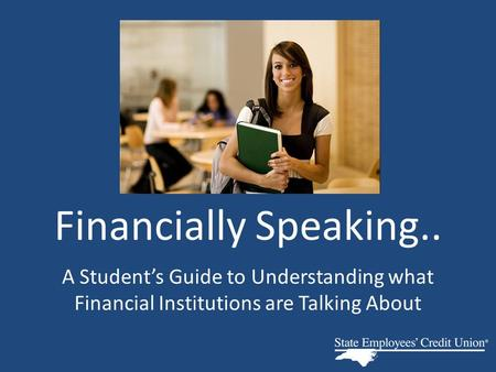 Financially Speaking.. A Student's Guide to Understanding what Financial Institutions are Talking About.