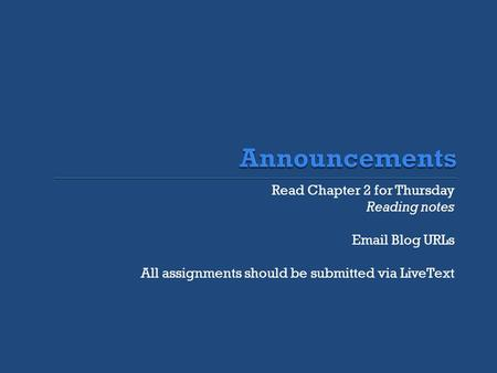 Read Chapter 2 for Thursday Reading notes Email Blog URLs All assignments should be submitted via LiveText.
