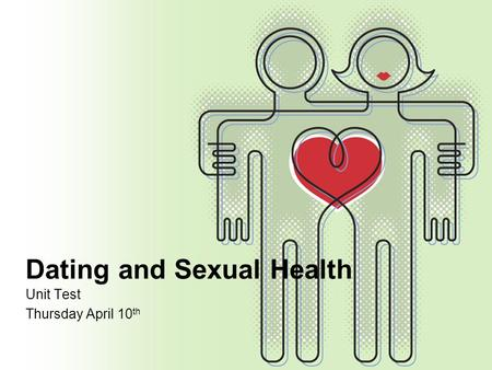 Dating and Sexual Health Unit Test Thursday April 10 th.