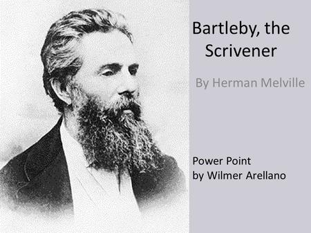 Bartleby, the Scrivener By Herman Melville Power Point by Wilmer Arellano.