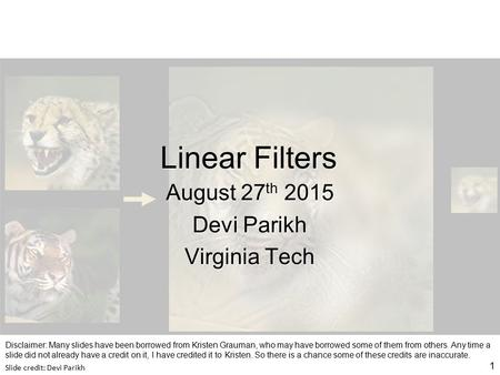 Linear Filters August 27 th 2015 Devi Parikh Virginia Tech 1 Slide credit: Devi Parikh Disclaimer: Many slides have been borrowed from Kristen Grauman,