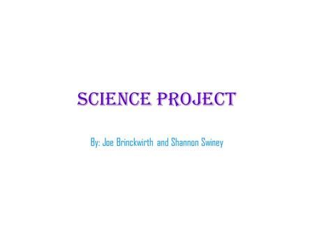 Science project By: Joe Brinckwirth and Shannon Swiney.