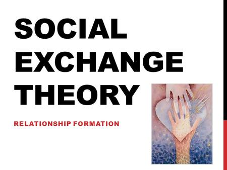 SOCIAL EXCHANGE THEORY RELATIONSHIP FORMATION. STARTER In pairs, make a list of the benefits and costs of a romantic relationship. We will discuss these.