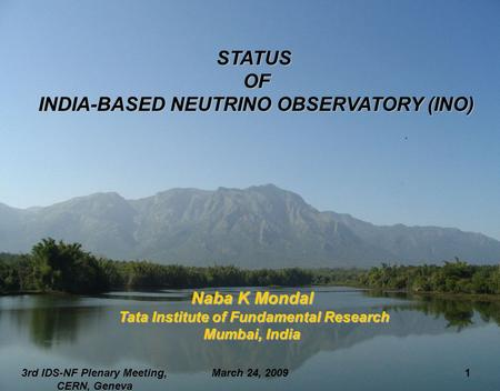 March 24, 20093rd IDS-NF Plenary Meeting, CERN, Geneva 1 STATUS OF OF INDIA-BASED NEUTRINO OBSERVATORY (INO) INDIA-BASED NEUTRINO OBSERVATORY (INO) Naba.