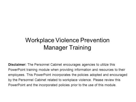 Workplace Violence Prevention Manager Training Disclaimer: The Personnel Cabinet encourages agencies to utilize this PowerPoint training module when providing.